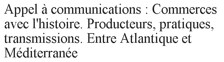 Commerces avec l'histoire. Producteurs, pratiques, transmissions. Entre Atlantique et Méditerranée
