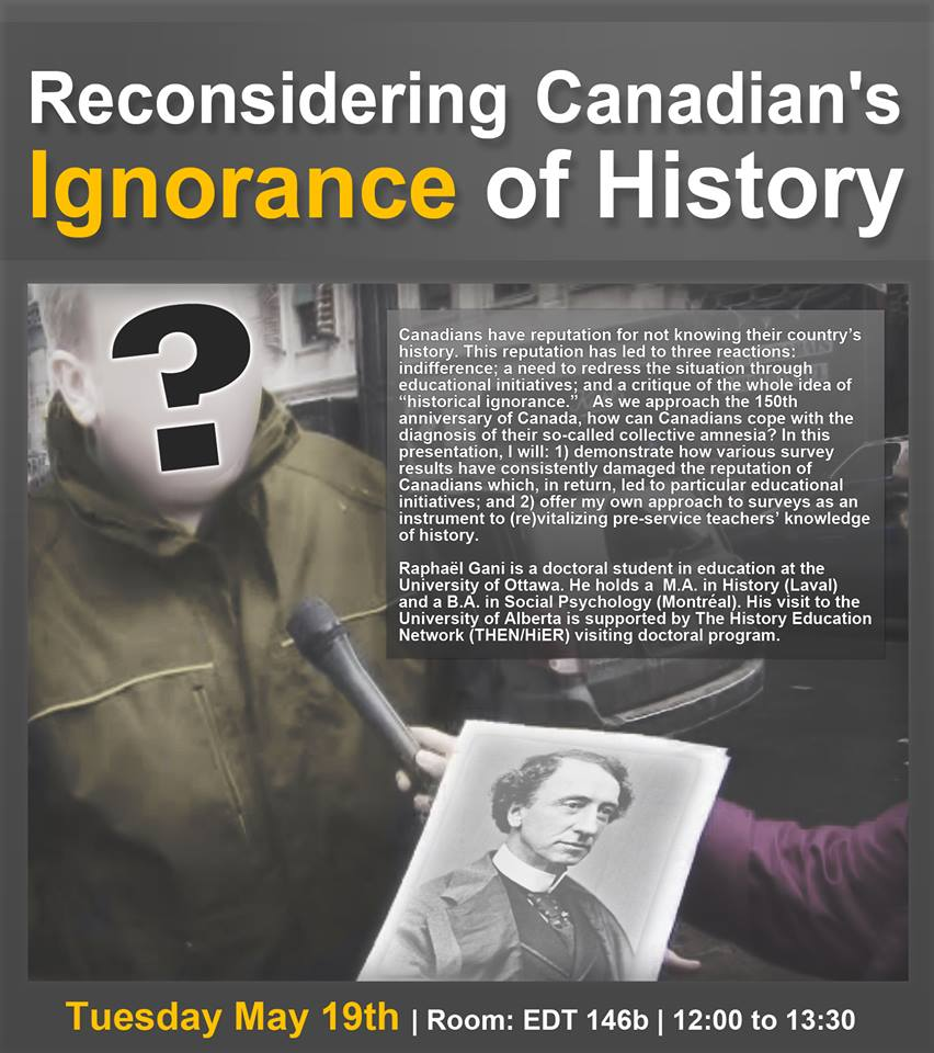 "Canadians have reputation for not knowing their country's history. This reputation has led to three reactions: indifference; a need to redress the situation through education initiatives; and a critique of the whole idea of ""historical ignorance.""   As we approach the 150th anniversary of Canada, how can Canadians cope with the diagnosis of their so-called collective amnesia? In this presentation, I will: 1) demonstrate how various survey results have consistently damaged the reputation of Canadians which, in return, led to particular educational initiatives; and 2) offer my own approach to surveys as an instrument to (re)vitalizing pre-service teachers' knowledge of history.    Raphaël Gani is a doctoral student in education at the University of Ottawa. He holds a  M.A. in History (Laval) and a B.A. in Social Psychology (Montréal). His visit to the University of Alberta is supported by The History Education Network (THEN/HiER) visiting doctoral program."